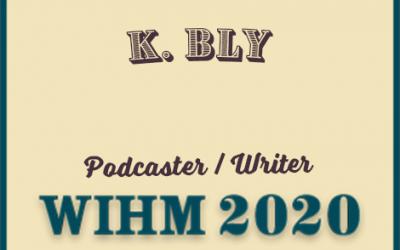 K. Bly – Podcaster / Writer – WIHM 2020