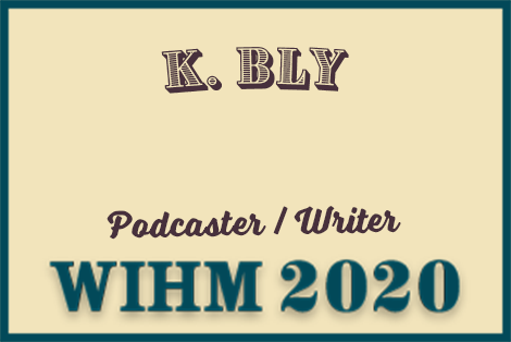 K. Bly – Podcaster / Writer – WIHM 2020